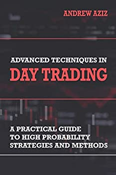 Advanced Techniques in Day Trading  A Practical Guide to High Probability Strategies and Methods  Stock Market Trading and Investing
