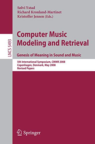 Computer Music Modeling and Retrieval. Genesis of Meaning in Sound and Music: 5th International Symposium, CMMR 2008 Copenhagen, Denmark, May 19-23, ... 5493 (Lecture Notes in Computer Science)