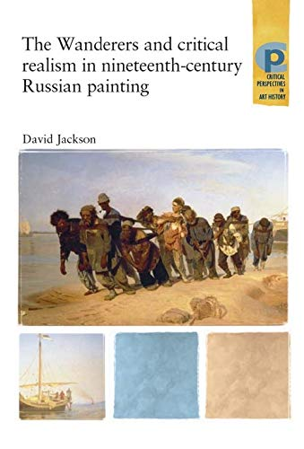 The Wanderers and Critical Realism in Nineteenth Century Russian Painting: Critical Realism in Nineteenth-Century Russia (Critical Perspectives in Art History)