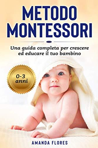 Metodo Montessori: La Guida Pratica con Tutte le Attività Montessori per Crescere ed Educare il tuo Bambino da 0 a 3 Anni