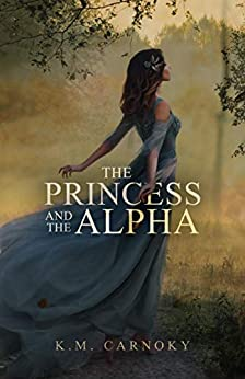 The Princess and the Alpha: A Shifter Romance by [K.M. Carnoky]