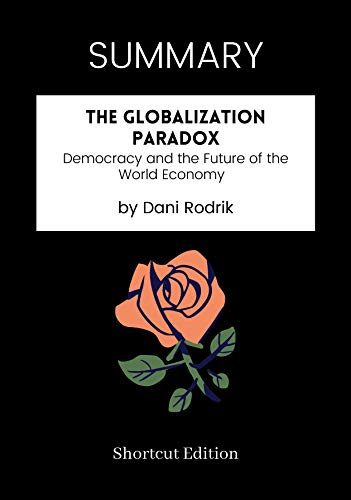 SUMMARY - The Globalization Paradox: Democracy and the Future of the World Economy by Dani Rodrik (English Edition)