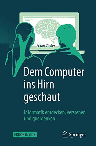 Dem Computer ins Hirn geschaut: Informatik entdecken, verstehen und querdenken