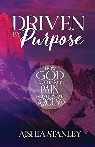 Driven By Purpose: How God Took My Pain and Turned It Around