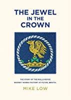 The Jewel in the Crown: The Story of the Rolls-Royce Rodney Works Factory at Filton, Bristol