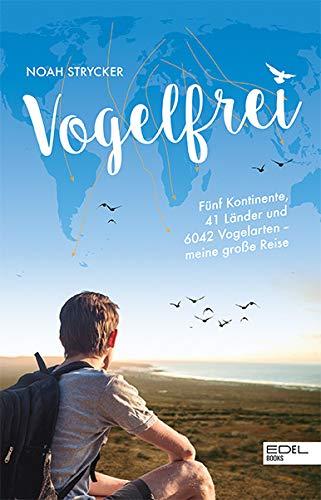 Vogelfrei: Fünf Kontinente, 41 Länder und 6042 Vogelarten – meine große Reise