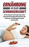 Ernährung in der Schwangerschaft: Wie Sie mit guter Ernährung und gesundem Lebensstil die Schwangerschaft meistern, inkl. Ernährungs- und Trainingsplan, Rezepte und Smoothies