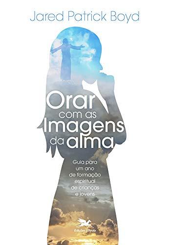 Orar com as imagens da alma: Guia para um ano de formação espiritual de crianças e jovens