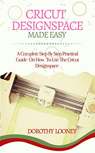 Cricut Designspace Made Easy: A Complete Step By Step Practical Guide On How To Use The Cricut Designspace