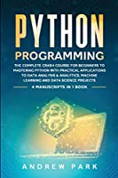 Python Programming: The Complete Crash Course for Beginners to Mastering Python with Practical Applications to Data Analysis and Analytics, Machine Learning and Data Science Projects - 4 Books in 1 (Data Science Mastery)
