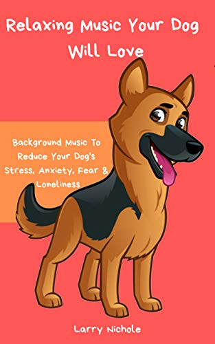 Relaxing Music Your Dog Will Love - Background Music To Reduce Your Dog's Stress, Anxiety, Fear & Loneliness (English Edition)