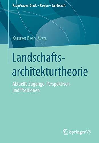 Landschaftsarchitekturtheorie: Aktuelle Zugänge, Perspektiven und Positionen (RaumFragen: Stadt – Region – Landschaft)
