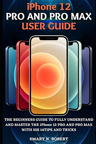 iPhone 12 PRO AND PRO MAX USER GUIDE: A Complete Illustrative Step By Step Manual Guide For Beginners And Seniors To Effectively Master The iPhone 12 Pro And Pro Max With Practical ios 14 Tips And Tri