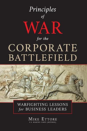 Compare Textbook Prices for Principles of War for the Corporate Battlefield: Warfighting Lessons for Business Leaders  ISBN 9781737288107 by Ettore, Mike