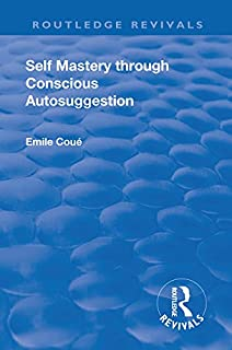 Revival: Self Mastery Through Conscious Autosuggestion (1922) (Routledge Revivals)
