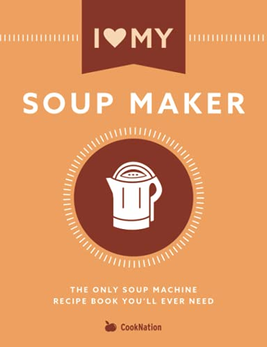 I Love My Soup Maker: The Only Soup Machine Recipe Book You'll Ever Need