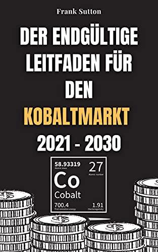 Der endgültige Leitfaden für den Kobaltmarkt 2021 - 2030: Erfahren Sie, wie Sie in den Kobaltmarkt investieren und Geld verdienen