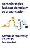 Aprender inglés fácil con ejemplos y su pronunciación: Adverbios relativos y de tiempo (English Edition)