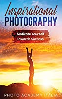 Inspirational Photography: Motivate Yourself Towards Success