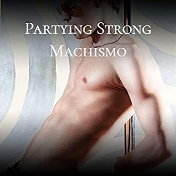 Partying Strong Machismo