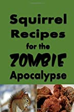 Squirrel Recipes for the Zombie Apocalypse: A Doomsday Prepper Cookbook to Survive the End of Days (Zombie Apocalypse Cookbook)