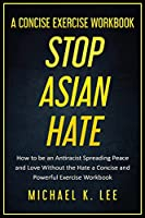 Stop Asian Hate - A Concise Exercise Workbook by Michael K. Lee