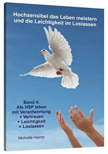 Hochsensibel das Leben meistern und die Leichtigkeit im Loslassen: Band 4: Als HSP leben mit Verantwortung + Vertrauen + Leichtigkeit = Loslassen