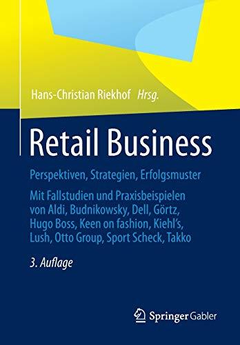 Retail Business: Perspektiven, Strategien, Erfolgsmuster Mit Fallstudien und Praxisbeispielen von Aldi, Budnikowsky, Dell, Görtz, Hugo Boss, Keen On ... Lush, Otto Group, Sport Scheck, Takko