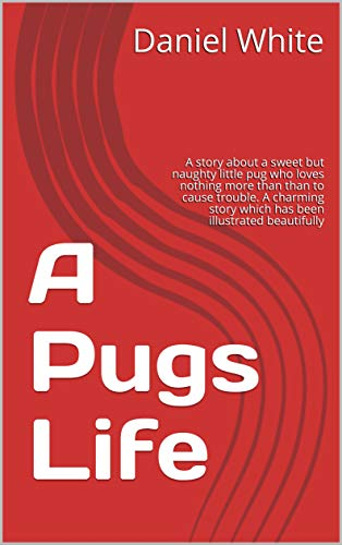 A Pugs Life: A story about a sweet but naughty little pug who loves nothing more than than to cause trouble. A charming story which has been illustrated beautifully (English Edition)