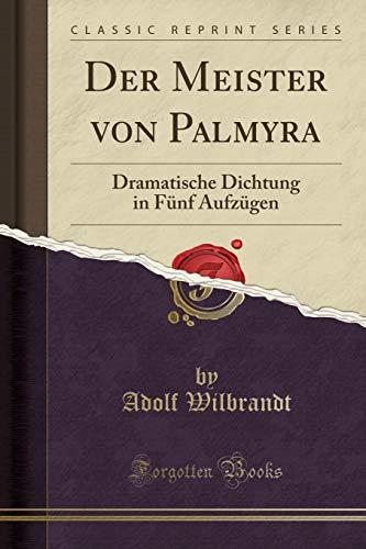 Der Meister von Palmyra: Dramatische Dichtung in Fünf Aufzügen (Classic Reprint)