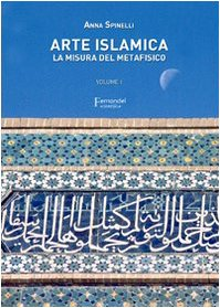 Arte islamica. La misura del metafisico (Vol. 1)