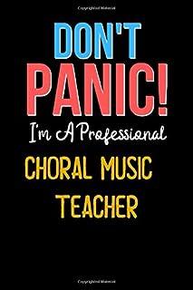Don`t Panic! I`m A CHORAL MUSIC TEACHER - Cute CHORAL MUSIC TEACHER Journal Notebook & Diary: Lined Notebook / Journal Gif...