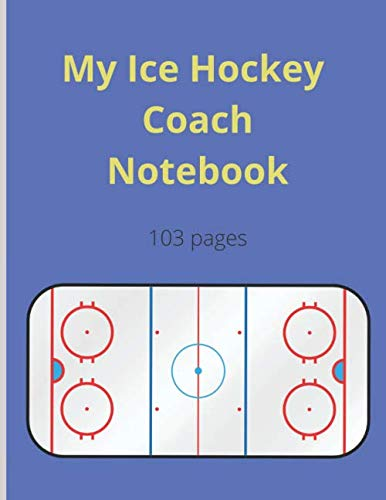My Ice Hockey Coach Notebook: 50 Ice Hockey Diagrams For Your Strategies and Tactics - 103 pages with Full Field and Notes - Large Format - Custom Summary