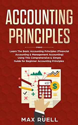 Accounting Principles: Learn The Simple And Effective Methods Of Basic Accounting And Bookkeeping Using This Comprehensive Guide For Beginners
