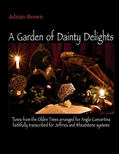 A Garden of Dainty Delights: Tunes from the Olden Times arranged for Anglo Concertina faithfully transcribed for Jeffries and Wheatstone systems