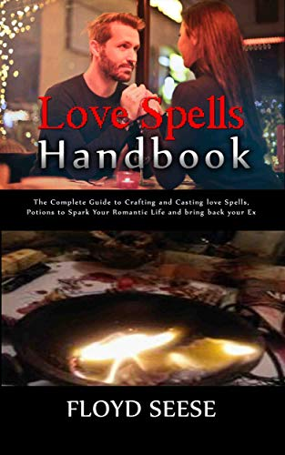 Love Spells Handbook: The Complete Guide to Crafting and Casting love Spells, Potions to Spark Your Romantic Life and bring back your Ex (English Edition)