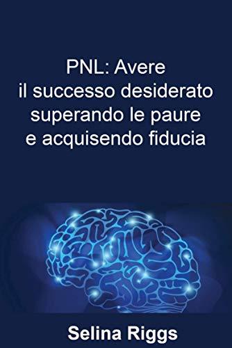 PNL: Avere il successo desiderato superando le paure e acquisendo fiducia (Italian Edition)