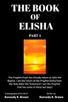 The Book of Elisha: PART 1: I am the return of the Prophet Elisha from the Old Testament! I am the Prophet that has come in these last days!