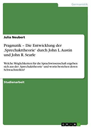 Pragmatik – Die Entwicklung der 'Sprechakttheorie' durch John L. Austin und John R. Searle: Welche Möglichkeiten für die Sprachwissenschaft ergeben sich ... und worin bestehen deren Schwachstellen?