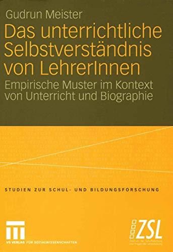Das unterrichtliche Selbstverständnis von LehrerInnen: Empirische Muster im Kontext von Unterricht und Biographie (Studien zur Schul- und Bildungsforschung (21), Band 21)