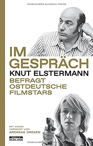 Im Gespräch: Knut Elstermann befragt ostdeutsche Filmstars - Mit einem Vorwort von Andreas Dresen
