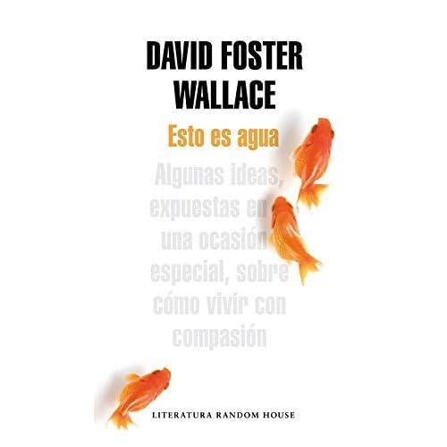 Esto es agua: Algunas ideas, expuestas en una ocasión especial, sobre cómo vivir con compasión Literatura Random House: Amazon.es: Wallace, David Foster: Libros
