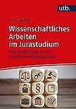 Wissenschaftliches Arbeiten im Jurastudium: Eine Einführung in die juristische Arbeitstechnik