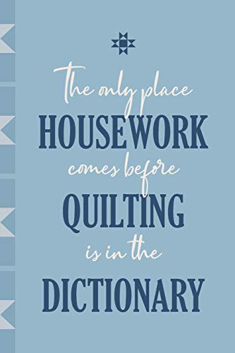 The Only Place Quilting Comes Before Housework is in the Dictionary: Journal for Quilters