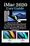 iMac 2020 USER GUIDE: An Ultimate Instructional Manual to Master the New Apple iMac And How to Upgrade Ram for Beginners and Seniors