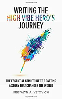 Writing the High-Vibe Hero's Journey: The Essential Structure to Crafting a Story that Changes the World