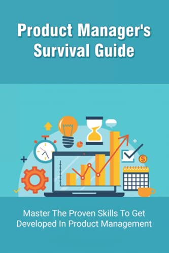 Product Manager's Survival Guide: Master The Proven Skills To Get Developed In Product Management: A Complete Guide For Successsful Product Management