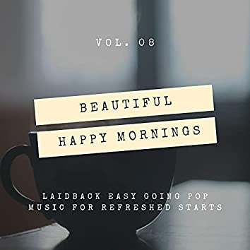 Beautiful Happy Mornings - Laidback Easy Going Pop Music For Refreshed Starts, Vol. 08