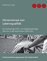 Dimensionen von Lebensqualitaet: fuer hochaltrige hilfe- und pflegebeduerftige Maenner in der stationaeren Altenhilfe