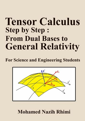 Tensor Calculus Step by Step : From Dual Bases to General Relativity: For Science and Engineering Students